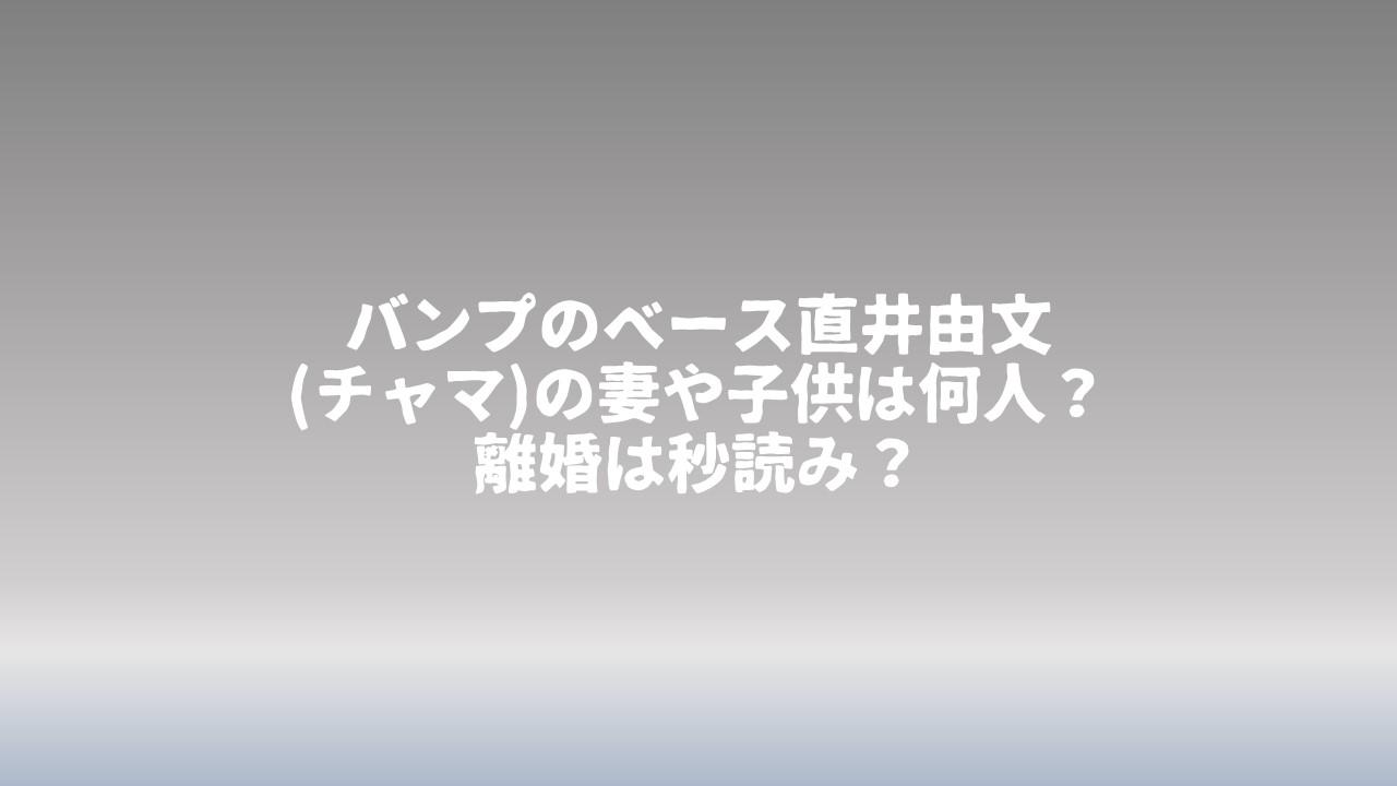 バンプのベース直井由文(チャマ)の妻や子供は何人?離婚は秒読み?