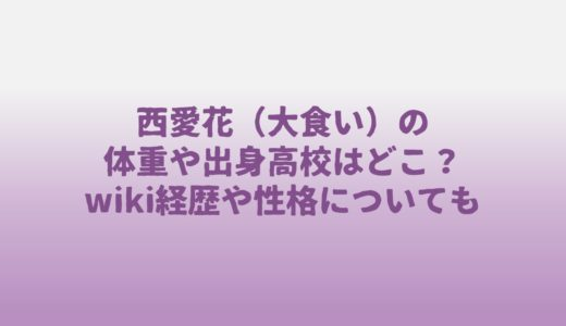 西愛花(大食い)の体重や出身高校はどこ?wiki経歴や性格についても