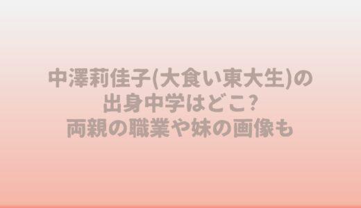 中澤莉佳子(大食い東大生)の出身中学はどこ?両親の職業や姉妹の画像も