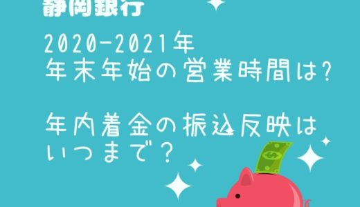 静岡銀行年末年始2021の窓口営業時間は?年内着金の振込反映はいつまで?