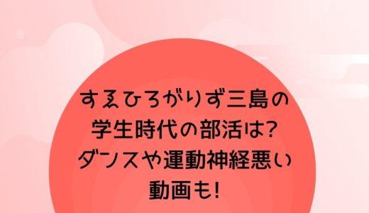 すゑひろがりず三島の学生時代の部活は?ダンスや運動神経悪い動画も!
