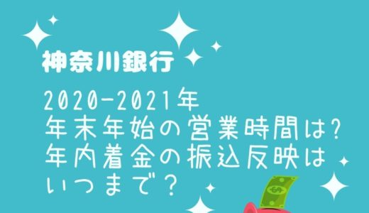 神奈川銀行年末年始2021の窓口営業時間は?年内着金の振込反映はいつまで?