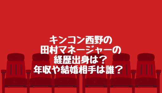 キンコン西野の田村マネージャーの経歴出身は?年収や結婚相手は誰?
