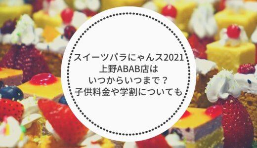 スイーツパラにゃんス2021上野ABAB店はいつまで?子供料金や学割についても